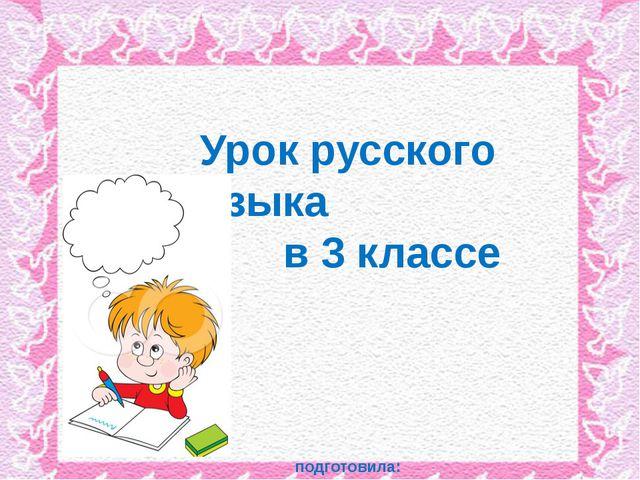 Урок русского языка в 3 классе подготовила: учитель начальных классов Тельмин...