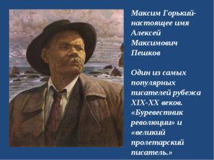 Максим Горький- настоящее имя Алексей Максимович Пешков Один из самых популяр