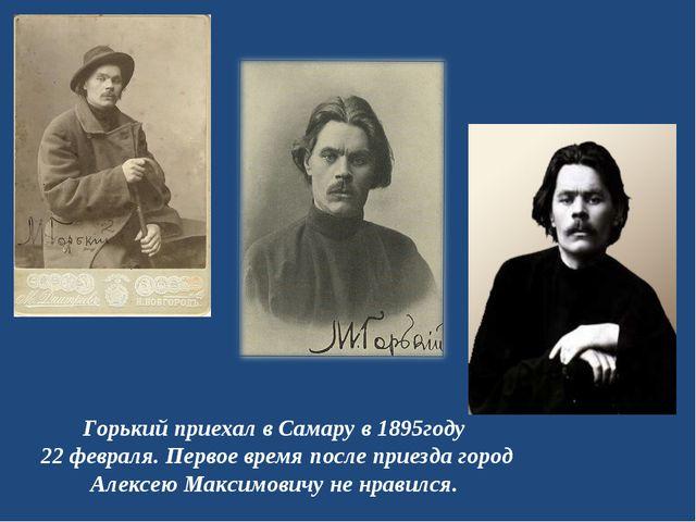 Горький приехал в Самару в 1895году 22 февраля. Первое время после приезда го...