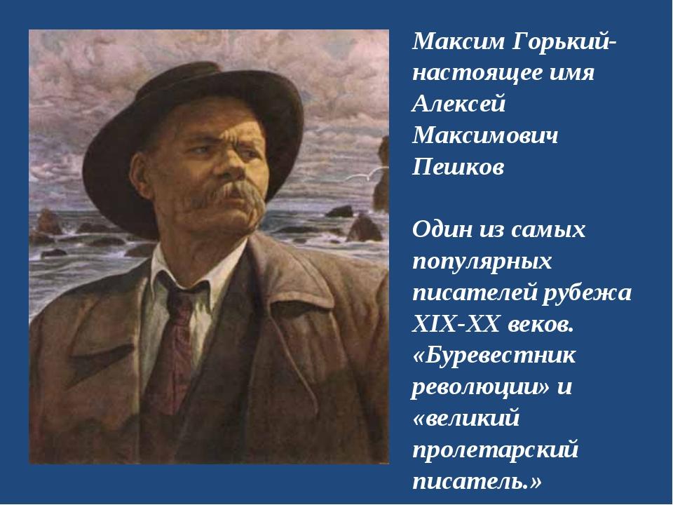 Максим Горький- настоящее имя Алексей Максимович Пешков Один из самых популяр...