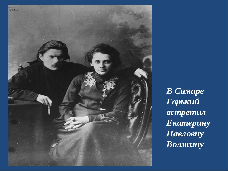 В Самаре Горький встретил Екатерину Павловну Волжину