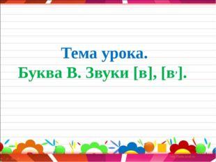 Тема урока. Буква В. Звуки [в], [в,].