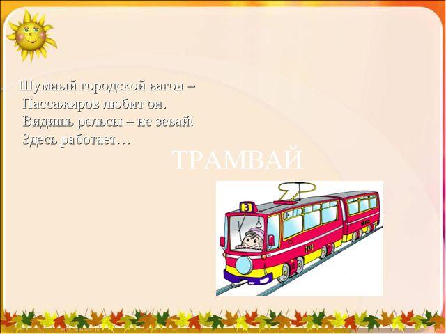 Шумный городской вагон – Пассажиров любит он. Видишь рельсы – не зевай! З...