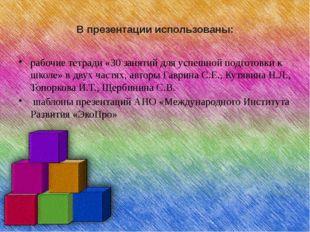В презентации использованы: рабочие тетради «30 занятий для успешной подготов