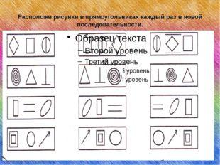 Расположи рисунки в прямоугольниках каждый раз в новой последовательности.