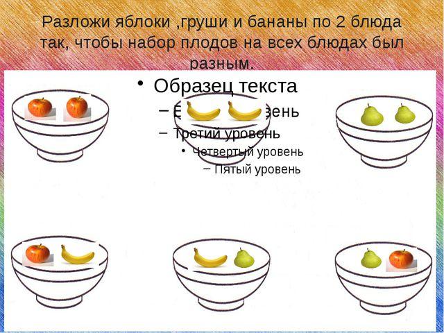 Разложи яблоки ,груши и бананы по 2 блюда так, чтобы набор плодов на всех блю...