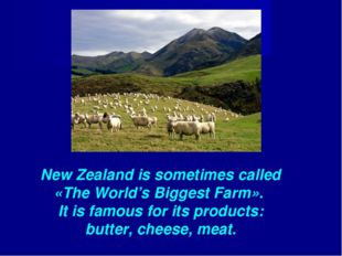 New Zealand is sometimes called «The World's Biggest Farm». It is famous for