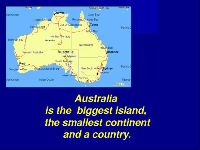 Australia is the biggest island, the smallest continent and a country.