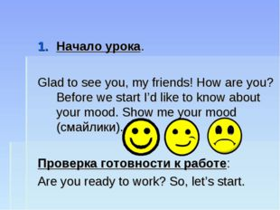 Начало урока. Glad to see you, my friends! How are you? Before we start I'd l