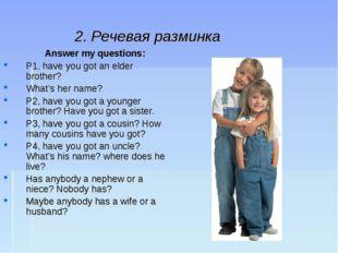 2. Речевая разминка Answer my questions: P1, have you got an elder brother?