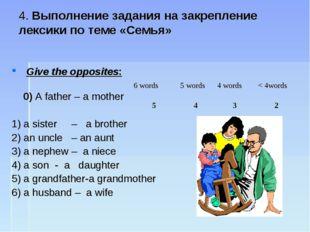4. Выполнение задания на закрепление лексики по теме «Семья» Give the opposi