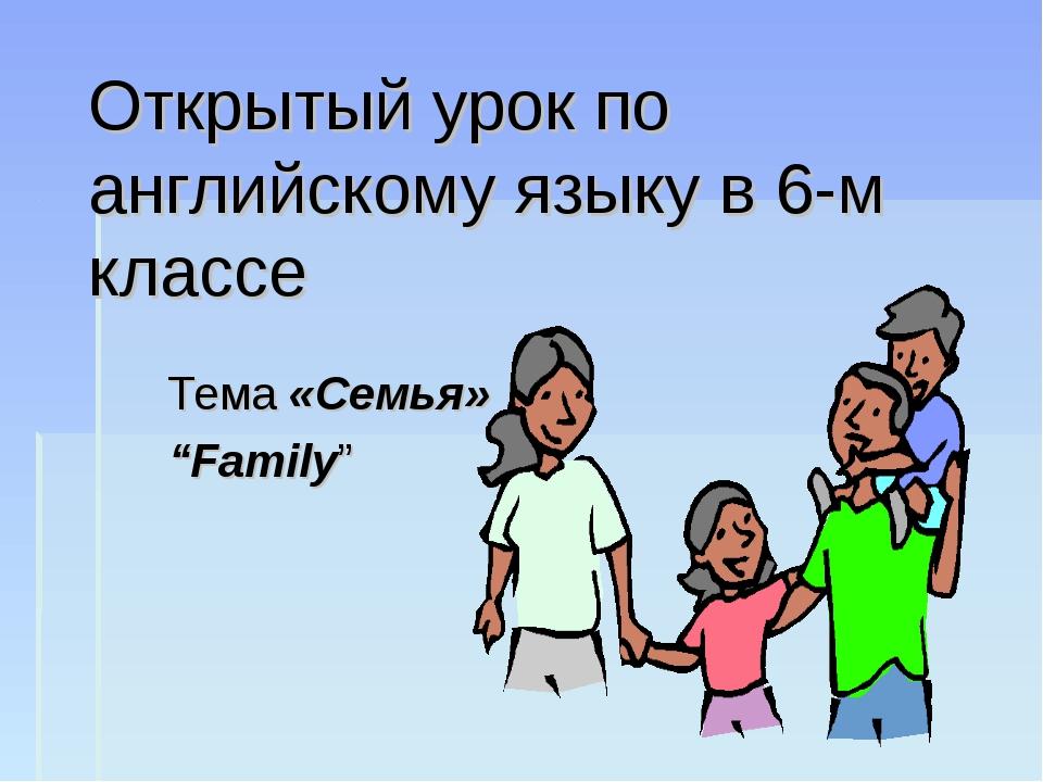 """Открытый урок по английскому языку в 6-м классе Тема «Семья» """"Family"""""""