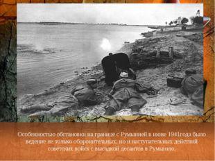 Особенностью обстановки на границе с Румынией в июне 1941года было ведение не