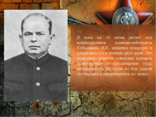 В ночь на 26 июня десант под командованием капитан-лейтенанта Кубышкина И.К.