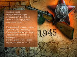 Немецкие силы сосредоточились в трех группах армий. Каждой из которых были оп