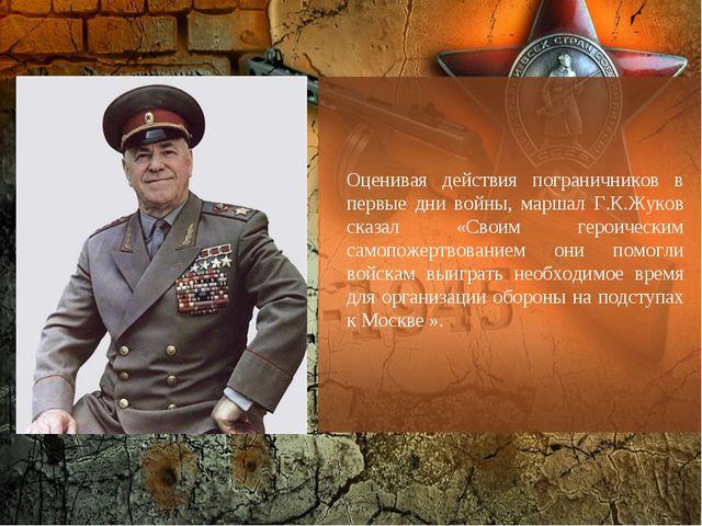 Оценивая действия пограничников в первые дни войны, маршал Г.К.Жуков сказал «...