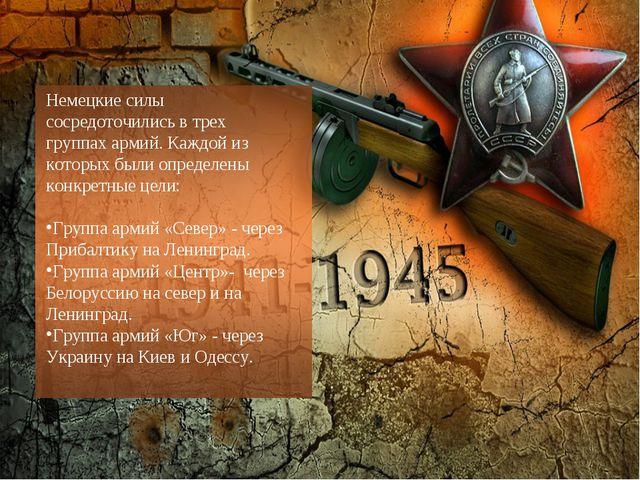 Немецкие силы сосредоточились в трех группах армий. Каждой из которых были оп...