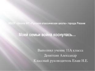 МБОУ «Школа №7 «Русская классическая школа» города Рязани Моей семьи война ко