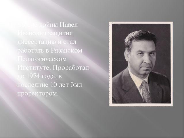 После войны Павел Иванович защитил диссертацию и стал работать в Рязанском П...