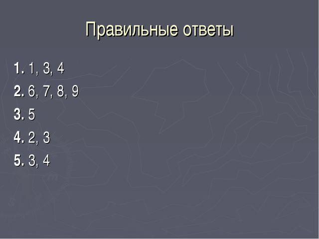 Правильные ответы 1. 1, 3, 4 2. 6, 7, 8, 9 3. 5 4. 2, 3 5. 3, 4