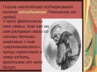 Гоголь настойчиво подчеркивает полное отъединение Плюшкина от людей. У него ф