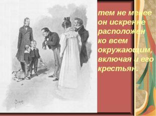 тем не менее он искренне расположен ко всем окружающим, включая и его крестьян.