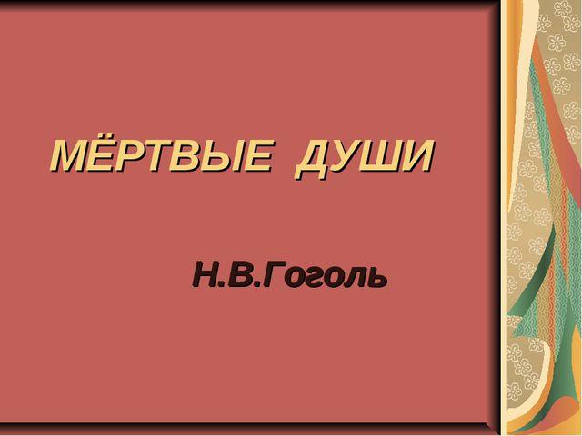МЁРТВЫЕ ДУШИ Н.В.Гоголь