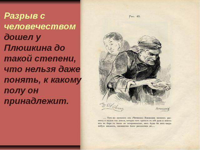 Разрыв с человечеством дошел у Плюшкина до такой степени, что нельзя даже пон...