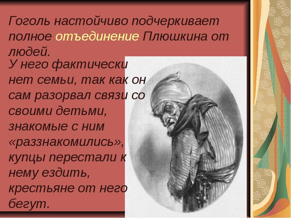 Гоголь настойчиво подчеркивает полное отъединение Плюшкина от людей. У него ф...