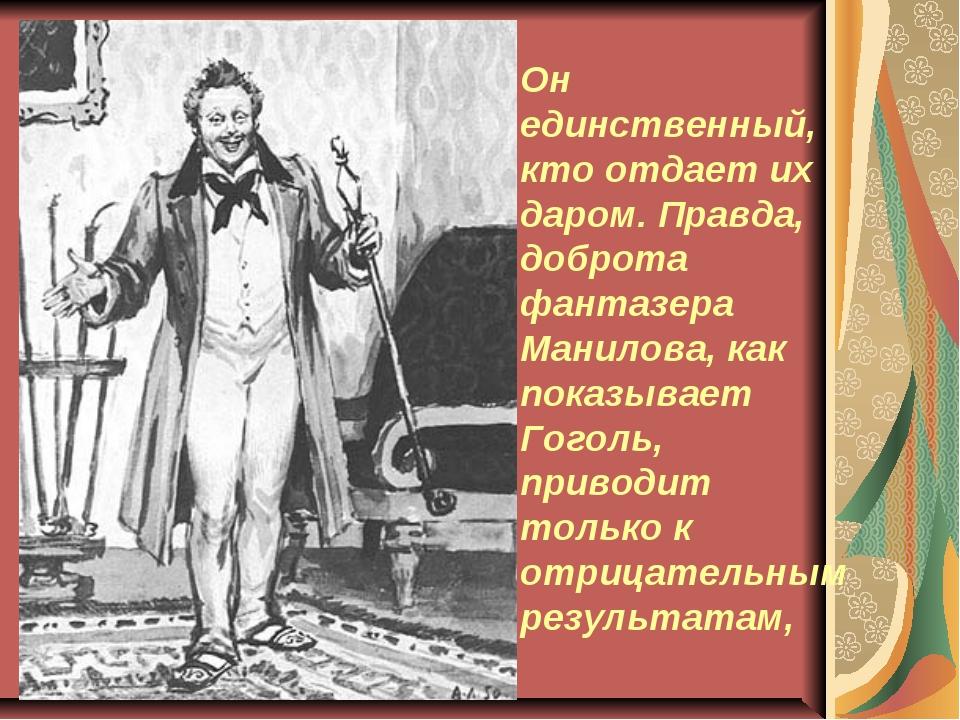 Он единственный, кто отдает их даром. Правда, доброта фантазера Манилова, как...