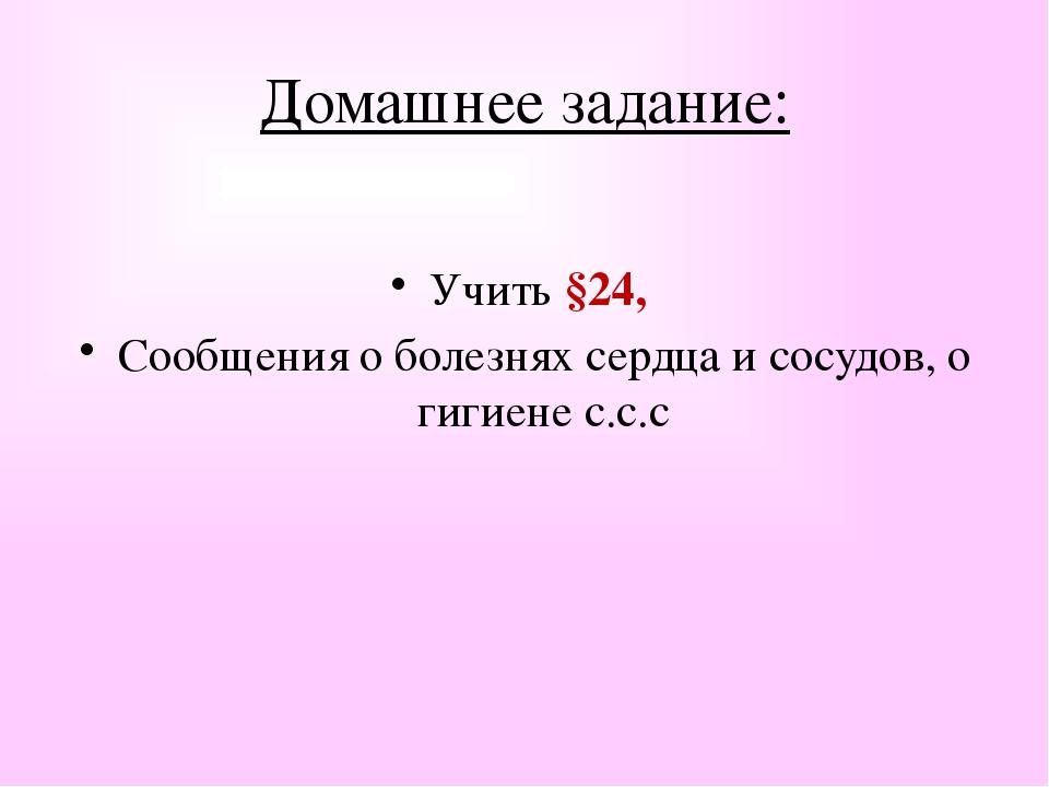 Домашнее задание: Учить §24, Сообщения о болезнях сердца и сосудов, о гигиене...
