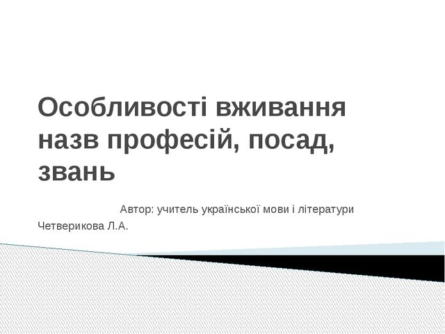 Особливості вживання назв професій, посад, звань Автор: учитель української м...
