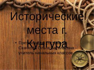 Исторические места г. Кунгура Презентацию составила: Скачкова Ольга Васильевн