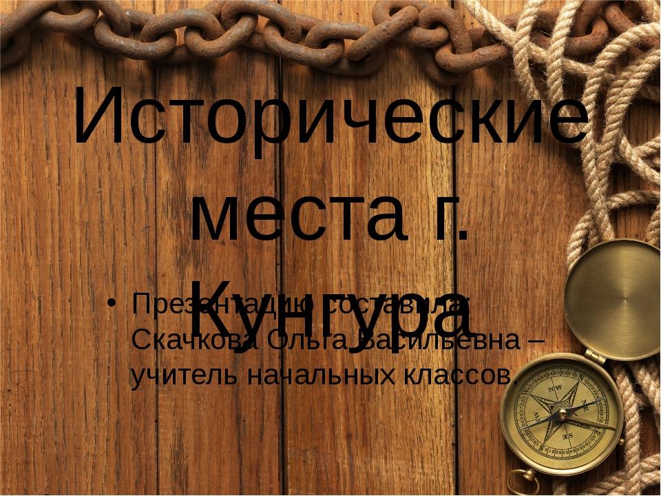 Исторические места г. Кунгура Презентацию составила: Скачкова Ольга Васильевн...