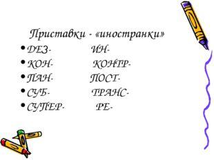 Приставки - «иностранки» ДЕЗ- ИН- КОН- КОНТР- ПАН- ПОСТ- СУБ- ТРАНС- СУПЕР- РЕ-