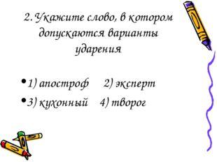 2. Укажите слово, в котором допускаются варианты ударения 1) апостроф 2) экс