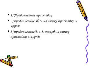 1) Правописание приставок 2) правописание И,Ы на стыке приставки и корня 3) п