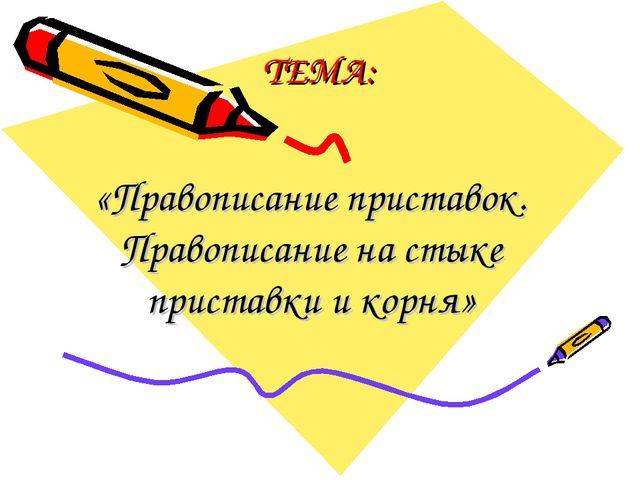 ТЕМА: «Правописание приставок. Правописание на стыке приставки и корня»