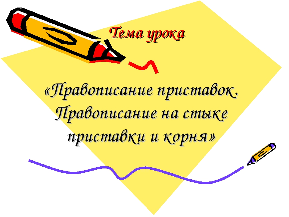 Тема урока «Правописание приставок. Правописание на стыке приставки и корня»