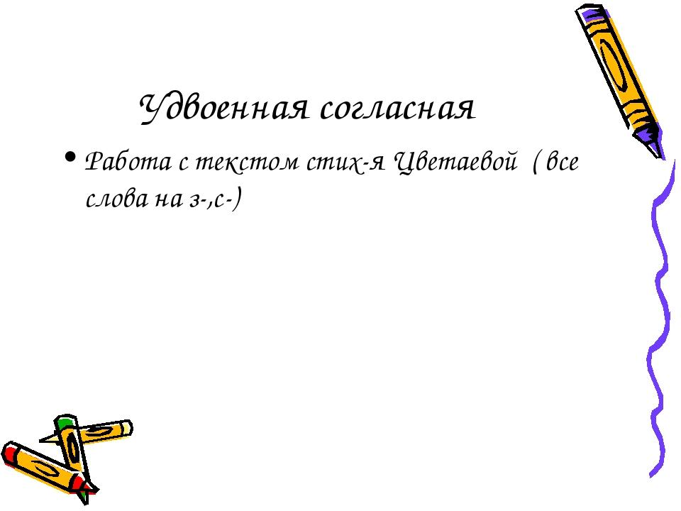 Удвоенная согласная Работа с текстом стих-я Цветаевой ( все слова на з-,с-)