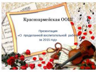 Красноармейская ООШ Презентация «О проделанной воспитательной работе за 2015