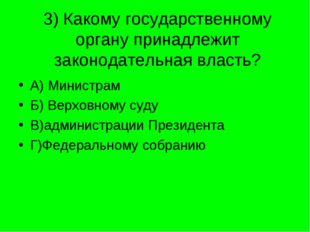 3) Какому государственному органу принадлежит законодательная власть? А) Мини