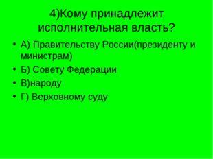 4)Кому принадлежит исполнительная власть? А) Правительству России(президенту