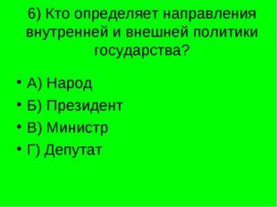 6) Кто определяет направления внутренней и внешней политики государства? А) Н