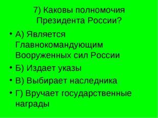 7) Каковы полномочия Президента России? А) Является Главнокомандующим Вооруже
