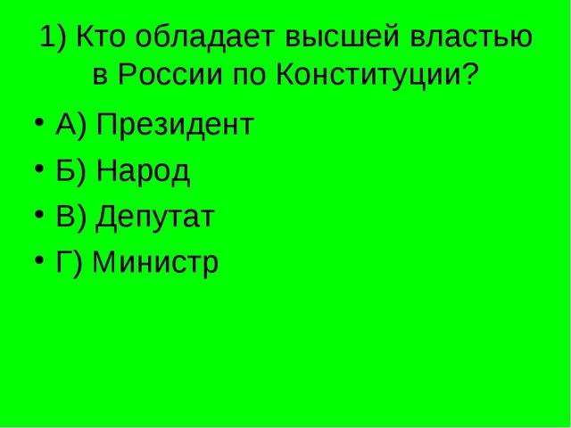 1) Кто обладает высшей властью в России по Конституции? А) Президент Б) Народ...