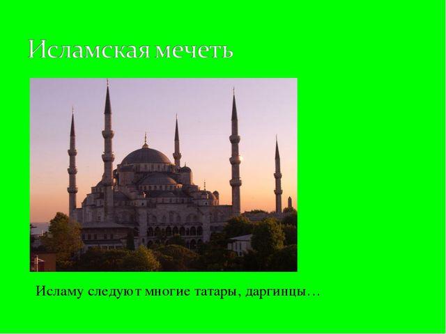 Исламу следуют многие татары, даргинцы…
