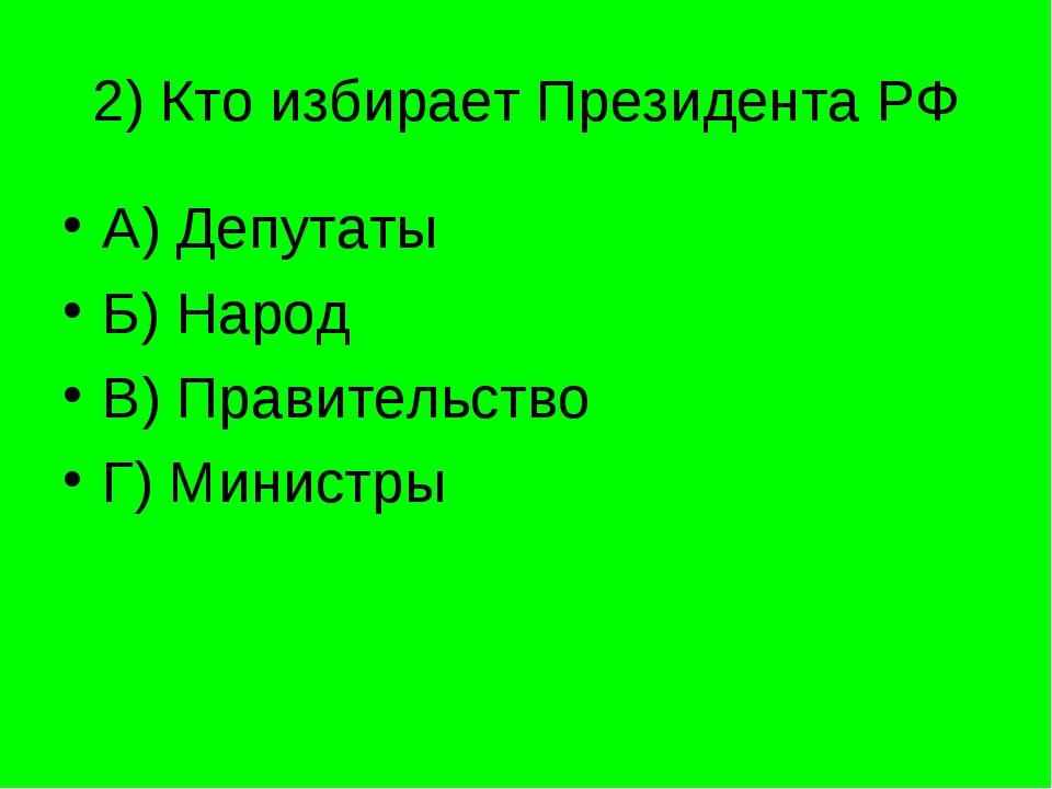 2) Кто избирает Президента РФ А) Депутаты Б) Народ В) Правительство Г) Министры