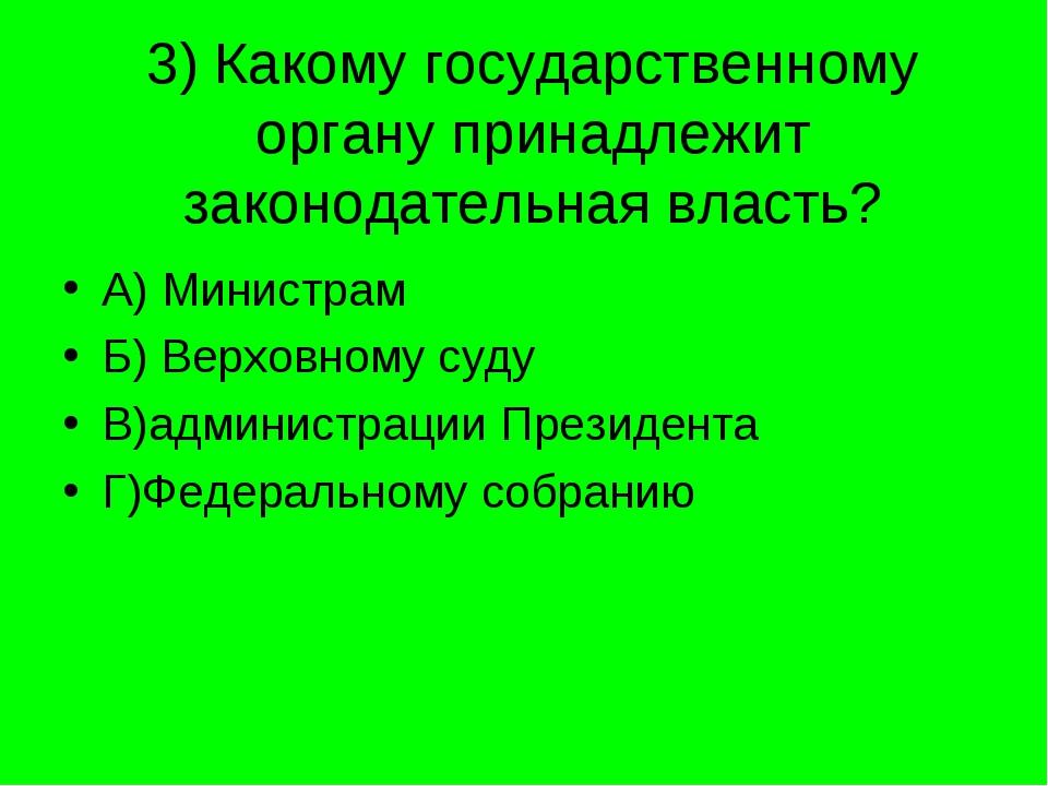 3) Какому государственному органу принадлежит законодательная власть? А) Мини...