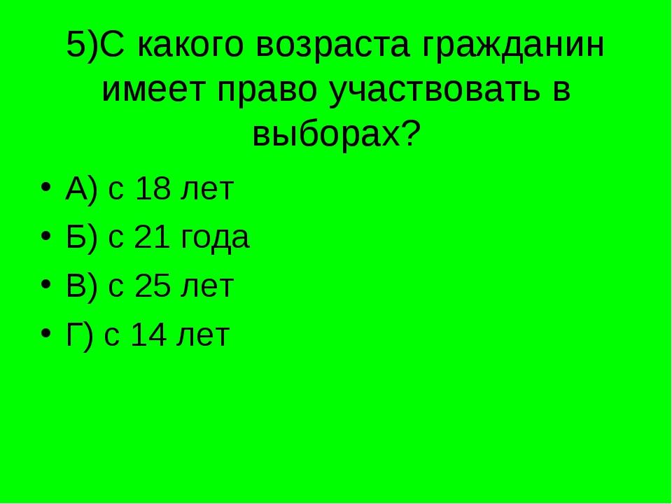 5)С какого возраста гражданин имеет право участвовать в выборах? А) с 18 лет...